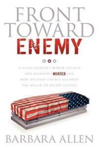 Front Toward Enemy: A Slain Soldier S Widow Details Her Husband's Murder and How Military Courts Allowed the Killer to Escape Justice