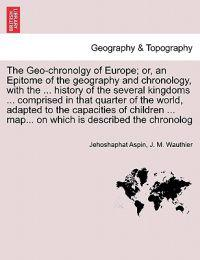 The Geo-Chronolgy of Europe; Or, an Epitome of the Geography and Chronology, with the ... History of the Several Kingdoms ... Comprised in That Quarter of the World, Adapted to the Capacities of Children ... Map... on Which Is Described the Chronolog