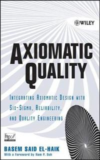 Axiomatic Quality: Integrating Axiomatic Design with Six-SIGMA, Reliability, and Quality Engineering