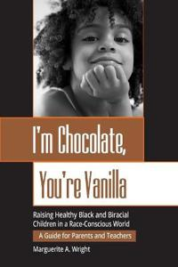 I'm Chocolate, You're Vanilla: Raising Healthy Black and Biracial Children in a Race-Conscious World