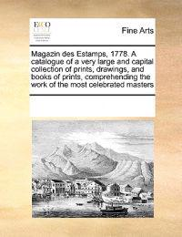 Magazin Des Estamps, 1778. a Catalogue of a Very Large and Capital Collection of Prints, Drawings, and Books of Prints, Comprehending the Work of the Most Celebrated Masters