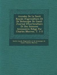 Annales De La Soci¿t¿ Royale D'agriculture Et De Botanique De Gand: Journal D'horticulture Et Des Sciences Accessoires R¿dige Par Charles Morren. T. 1