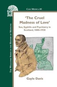 The Cruel Madness of Love: Sex, Syphilis and Psychiatry in Scotland, 1880-1930