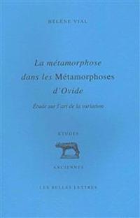 La Metamorphose Dans Les Metamorphoses D'Ovide: Etude Sur L'Art de La Variation