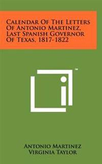 Calendar of the Letters of Antonio Martinez, Last Spanish Governor of Texas, 1817-1822