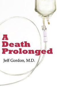 A Death Prolonged: Answers to Difficult End-Of-Life Issues Like Code Status, Living Wills, Do Not Resuscitate, and the Excessive Costs of