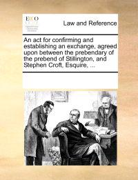An ACT for Confirming and Establishing an Exchange, Agreed Upon Between the Prebendary of the Prebend of Stillington, and Stephen Croft, Esquire, ...