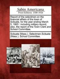 Report of the Selectmen on the Financial Affairs of the Town of Scituate, for the Year Ending March 5, 1865