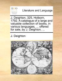J. Deighton, 325, Holborn, 1792. a Catalogue of a Large and Valuable Collection of Books, in Various Languages, ... Offered for Sale, by J. Deighton, ...
