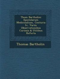Thom¿ Bartholini Epistolarum Medicinalium, Centuria Iv, Variis Observationibus Curiosis & Utilibus Referta