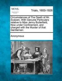 Circumstances of the Death of Mr. Scawen, with Genuine Particulars Relative to Miss Jenny Butterfield, Now Under Confinement, and Charged with the Murder of That Gentleman