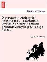 O Cyganach, Wiadomos C Historyczna ... Z Dodaniem Wyrazo W I Wzoro W Odmian Grammatycznych Je Zyka Tego Narodu.