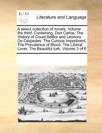A Select Collection of Novels. Volume the Third. Containing, Don Carlos. the History of Count Belflor and Leonora de Cespedes. the Curious Impertinent. the Prevalence of Blood. the Liberal Lover. the Beautiful Turk. Volume 3 of 6