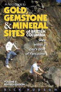 A Field Guide to Gold, Gemstone and Mineral Sites of British Columbia, Volume 2: Sites Within a Day's Drive to Vancouver