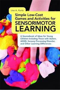 Simple Low-Cost Games and Activities for Sensorimotor Learning: A Sourcebook of Ideas for Young Children Including Those with Autism, ADHD, Sensory Pr