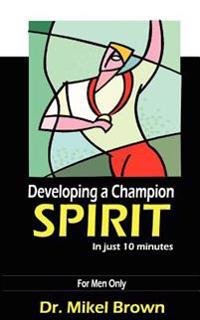 Developing a Champion Spirit - In Just 10 Minutes - For Men Only