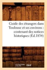 Guide Des Etrangers Dans Toulouse Et Ses Environs: Contenant Des Notices Historiques (Ed.1834)