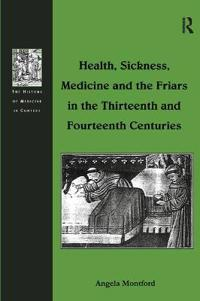 Health, Sickness, Medicine and the Friars in the Thirteenth and Fourteenth Centuries