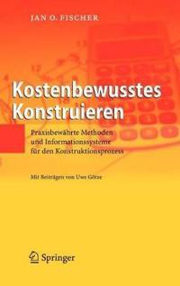 Kostenbewusstes Konstruieren: Praxisbewahrte Methoden Und Informationssysteme Fur Den Konstruktionsprozess