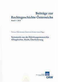Beitrage Zur Rechtsgeschichte Osterreichs, Band 1/2011: Testamente Aus Der Habsburgermonarchie: Alltagskultur, Recht, Uberlieferung