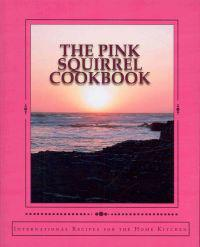 The Pink Squirrel Cookbook: A World Tour of Culinary Delights from the Comfort of Your Own Kitchen!