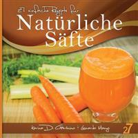 27 Einfache Rezepte Für Natürliche Säfte: Vegetarische Und Vegane Säfte