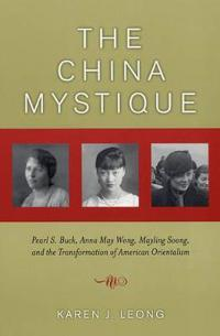 The China Mystique: Pearl S. Buck, Anna May Wong, Mayling Soong, and the Transformation of American Orientalism
