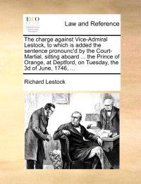 The Charge Against Vice-Admiral Lestock, to Which Is Added the Sentence Pronounc'd by the Court-Martial, Sitting Aboard ... the Prince of Orange, at Deptford, on Tuesday, the 3D of June, 1746, ...