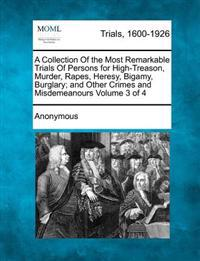 A Collection of the Most Remarkable Trials of Persons for High-Treason, Murder, Rapes, Heresy, Bigamy, Burglary; And Other Crimes and Misdemeanours