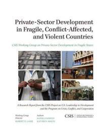 Private-Sector Development in Fragile, Conflict-Affected, and Violent Countries: CSIS Working Group on Private-Sector Development in Fragile States