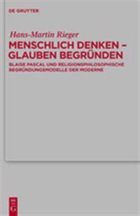 Menschlich Denken - Glauben Begrunden: Blaise Pascal Und Religionsphilosophische Begrundungsmodelle Der Moderne
