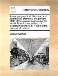 A New Geographical, Historical, and Commercial Grammar; And Present State of the Several Kingdoms of the World. to Which Are Added, I. a Geographical Index, II. a Table of the Coins of All Nations