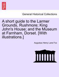A Short Guide to the Larmer Grounds, Rushmore; King John's House; And the Museum at Farnham, Dorset. [With Illustrations.]