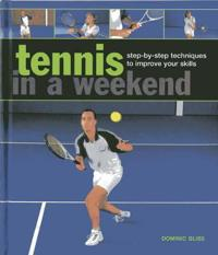 Tennis in a Weekend: Step-By-Step Techniques to Improve Your Skills