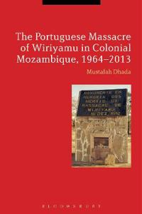 The Portuguese Massacre of Wiriyamu in Colonial Mozambique, 1964-2013
