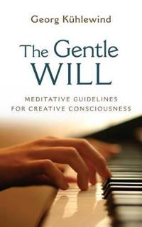 The Gentle Will: Guidelines for Creative Consciousness