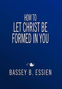 How to Let Christ Be Formed in You