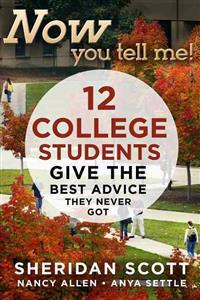Now You Tell Me!: 12 College Students Give the Best Advice They Never Got