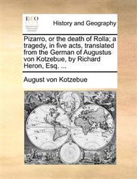 Pizarro, or the Death of Rolla; A Tragedy, in Five Acts, Translated from the German of Augustus Von Kotzebue, by Richard Heron, Esq. ...