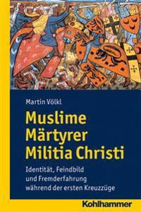 Muslime Martyrer Militia Christi: Identitat, Feindbild Und Fremderfahrung Wahrend Der Ersten Kreuzzuge