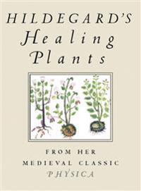 Hildegard's Healing Plants: From Her Medieval Classic Physica