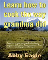 Learn How to Cook the Way Grandma Did.: Learn How to Make Sourdough Bread and Cakes, Culture Vegetables, Kefir, Cheese, Nut and Seed Cheese and Brew P