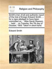 Smith's Trial. a Full and Authentic Report of the Trial of Ensign Edward Smith, ... for a Rape Alledged to Have Been Committed on ... Miss Sarah Rawson, ... Held ... on Tuesday, the 7th Day of October, 1800. Taken in Short Hand.