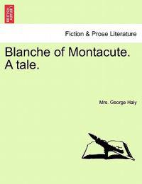 Blanche of Montacute. a Tale. a Second Edition. Vol. I.