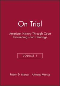 On Trial: American History Through Court Proceedings and Hearings, Volume 1