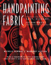 Handpainting Fabric: Easy, Elegant Techniques