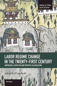Labor Regime Change In The Twenty-first Century: Unfreedom, Captalism And Primitive Accumulation