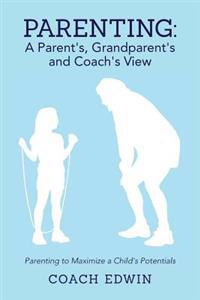 Parenting: A Parent's, Grandparent's and Coach's View: Parenting to Maximize a Child's Potential