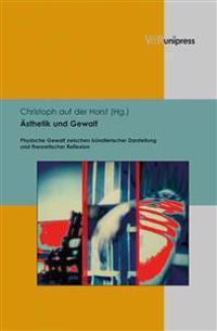 Asthetik Und Gewalt: Physische Gewalt Zwischen Kunstlerischer Darstellung Und Theoretischer Reflexion