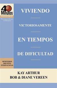 Viviendo Victoriosamente En Tiempos de Dificultad / Living Victoriously in Difficult Times (40 Minute Bible Studies)